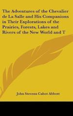 The Adventures of the Chevalier de La Salle and His Companions in Their Explorations of the Prairies, Forests, Lakes and Rivers of the New World and T