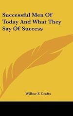 Successful Men of Today and What They Say of Success