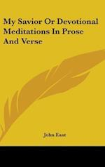 My Savior or Devotional Meditations in Prose and Verse af John East