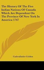 The History of the Five Indian Nations of Canada Which Are Dependent on the Province of New York in America 1747 af Cadwallader Colden