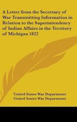A Letter from the Secretary of War Transmitting Information in Relation to the Superintendency of Indian Affairs in the Territory of Michigan 1822 af United States War Department, United States War Department