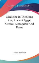 Medicine in the Stone Age, Ancient Egypt, Greece, Alexandria and Rome af Victor Robinson
