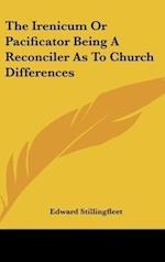 The Irenicum or Pacificator Being a Reconciler as to Church Differences af Edward Stillingfleet