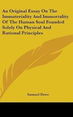An Original Essay on the Immateriality and Immortality of the Human Soul Founded Solely on Physical and Rational Principles af Samuel Drew