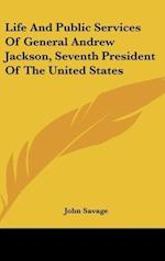 Life and Public Services of General Andrew Jackson, Seventh President of the United States af John Savage
