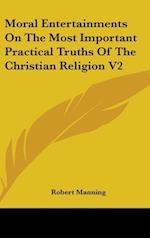 Moral Entertainments on the Most Important Practical Truths of the Christian Religion V2 af Robert Manning