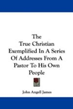 The True Christian Exemplified in a Series of Addresses from a Pastor to His Own People af John Angell James