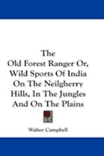 The Old Forest Ranger Or, Wild Sports of India on the Neilgherry Hills, in the Jungles and on the Plains af Walter Campbell