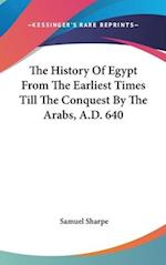 The History of Egypt from the Earliest Times Till the Conquest by the Arabs, A.D. 640 af Samuel Sharpe