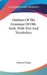 Outlines of the Grammar of Old-Irish, with Text and Vocabulary af Edmund Hogan