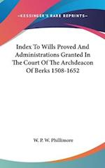 Index to Wills Proved and Administrations Granted in the Court of the Archdeacon of Berks 1508-1652