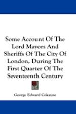Some Account of the Lord Mayors and Sheriffs of the City of London, During the First Quarter of the Seventeenth Century