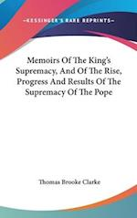 Memoirs of the King's Supremacy, and of the Rise, Progress and Results of the Supremacy of the Pope af Thomas Brooke Clarke