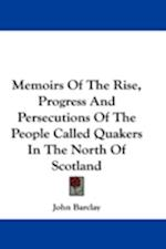 Memoirs of the Rise, Progress and Persecutions of the People Called Quakers in the North of Scotland af John Barclay