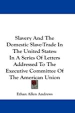 Slavery and the Domestic Slave-Trade in the United States af Ethan Allen Andrews