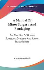 A Manual of Minor Surgery and Bandaging af Christopher Heath