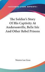 The Soldier's Story of His Captivity at Andersonville, Belle Isle and Other Rebel Prisons af Warren Lee Goss