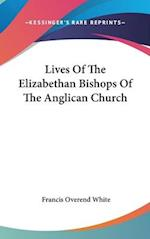 Lives of the Elizabethan Bishops of the Anglican Church af Francis Overend White