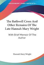 The Ruthwell Cross and Other Remains of the Late Hannah Mary Wright af Hannah Mary Wright