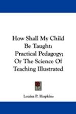 How Shall My Child Be Taught af Louisa P. Hopkins