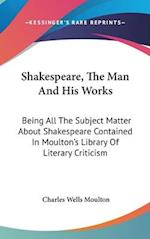 Shakespeare, the Man and His Works