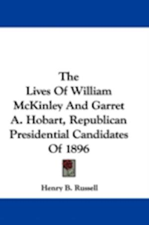 The Lives of William McKinley and Garret A. Hobart, Republican Presidential Candidates of 1896