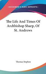 The Life and Times of Archbishop Sharp, of St. Andrews af Thomas Stephen