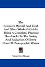 The Reducers Manual and Gold and Silver Worker's Guide af Victor G. Bloede