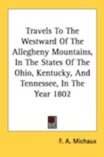 Travels to the Westward of the Allegheny Mountains, in the States of the Ohio, Kentucky, and Tennessee, in the Year 1802 af F. A. Michaux