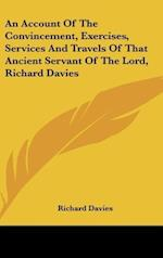 An Account of the Convincement, Exercises, Services and Travels of That Ancient Servant of the Lord, Richard Davies