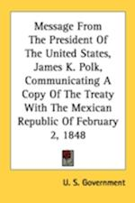 Message from the President of the United States, James K. Polk, Communicating a Copy of the Treaty with the Mexican Republic of February 2, 1848 af S. Government U. S. Government, U. S. Government