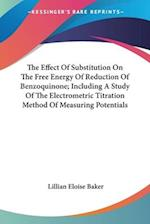 The Effect of Substitution on the Free Energy of Reduction of Benzoquinone; Including a Study of the Electrometric Titration Method of Measuring Poten af Lillian Eloise Baker