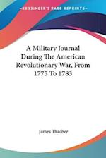 A Military Journal During the American Revolutionary War, from 1775 to 1783 af James Thacher