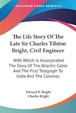 The Life Story of the Late Sir Charles Tilston Bright, Civil Engineer af Edward B Bright, Charles Bright
