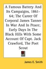 A Famous Battery and Its Campaigns, 1861-64; The Career of Corporal James Tanner in War and in Peace; Early Days in the Black Hills with Some Account of Capt. Jack Crawford, the Poet Scout af James E Smith