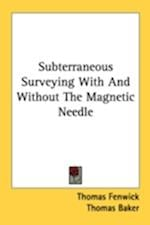 Subterraneous Surveying with and Without the Magnetic Needle af Thomas Baker, Thomas Fenwick