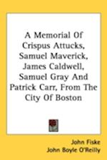 A Memorial of Crispus Attucks, Samuel Maverick, James Caldwell, Samuel Gray and Patrick Carr, from the City of Boston af John Boyle O'Reilly, John Fiske