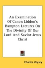An Examination of Canon Liddon's Bampton Lectures on the Divinity of Our Lord and Savior Jesus Christ af Charles voysey