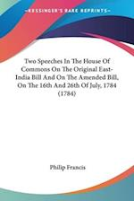 Two Speeches in the House of Commons on the Original East-India Bill and on the Amended Bill, on the 16th and 26th of July, 1784 (1784) af Philip Francis