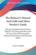 The Reducer's Manual and Gold and Silver Worker's Guide af Victor G. Bloede