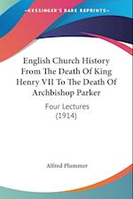 English Church History from the Death of King Henry VII to the Death of Archbishop Parker af Alfred Plummer