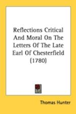 Reflections Critical and Moral on the Letters of the Late Earl of Chesterfield (1780) af Thomas Hunter
