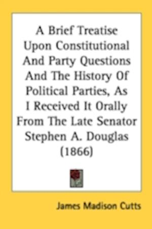 A Brief Treatise Upon Constitutional and Party Questions and the History of Political Parties, as I Received It Orally from the Late Senator Stephen A. Douglas (1866)