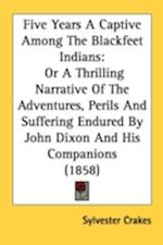 Five Years a Captive Among the Blackfeet Indians af Sylvester Crakes