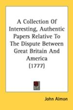 A Collection of Interesting, Authentic Papers Relative to the Dispute Between Great Britain and America (1777) af John Almon