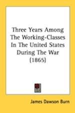 Three Years Among the Working-Classes in the United States During the War (1865) af James Dawson Burn