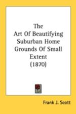The Art of Beautifying Suburban Home Grounds of Small Extent (1870) af Frank J. Scott