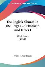 The English Church in the Reigns of Elizabeth and James I af Walter Howard Frere