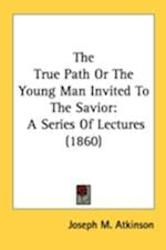 The True Path or the Young Man Invited to the Savior af Joseph M. Atkinson