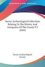 Surrey Archaeological Collections Relating to the History and Antiquities of the County V3 (1865) af Surrey Archaeological Society, Archaeolo Surrey Archaeological Society